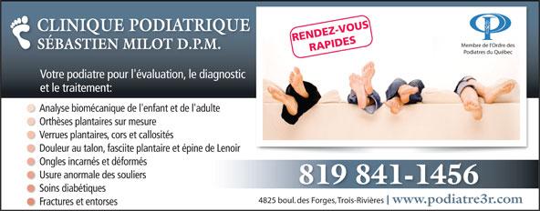 Clinique Podiatrique Sébastien Milot (819-841-1456) - Annonce illustrée======= - CLINIQUE PODIATRIQUECLINIQUE PODIATRIQU RENDEZ-VOUS Soins diabétiques 4825 boul. des Forges, Trois-Rivières www.podiatre3r.comwww.podiatre3r Fractures et entorses 819 841-1456 Membre de l Ordre des SÉBASTIEN MILOT D.P.M. RAPIDES Podiatres du Québec Votre podiatre pour l'évaluation, le diagnostic et le traitement: Analyse biomécanique de l'enfant et de l'adulte Orthèses plantaires sur mesure Verrues plantaires, cors et callosités Douleur au talon, fasciite plantaire et épine de Lenoir Ongles incarnés et déformés Usure anormale des souliers