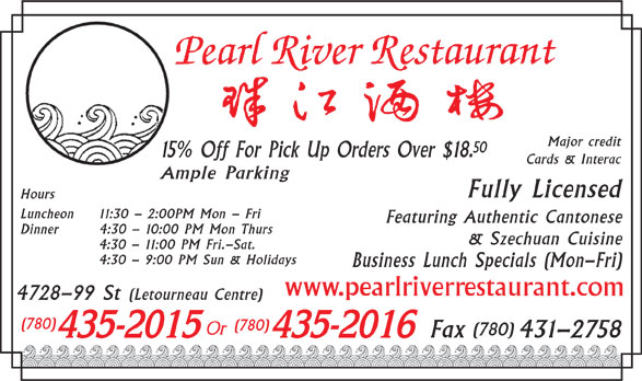 Pearl River Restaurant (780-435-2015) - Display Ad - Major credit 50 15% Off For Pick Up Orders Over $18. Cards & Interac Ample Parking Fully Licensed Hours Luncheon 11:30 - 2:00PM Mon - Fri Featuring Authentic Cantonese Dinner 4:30 - 10:00 PM Mon Thurs & Szechuan Cuisine 4:30 - 11:00 PM Fri.-Sat. 4:30 - 9:00 PM Sun & Holidays 431-2758 Business Lunch Specials (Mon-Fri) www.pearlriverrestaurant.com 4728-99 St (Letourneau Centre) (780) (780) Fax