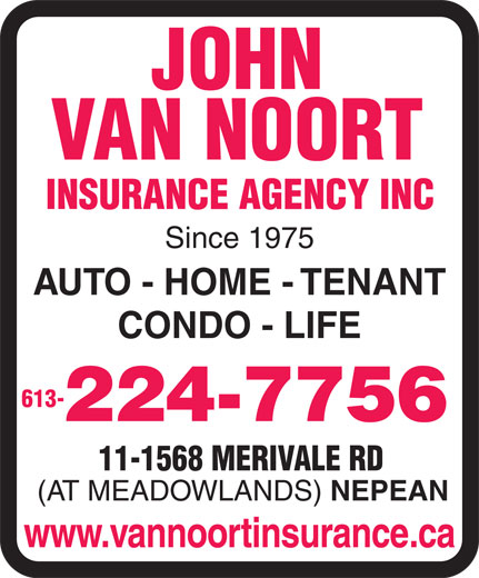 Van Noort John Insurance Agency Inc (613-224-7756) - Display Ad - JOHN VAN NOORT INSURANCE AGENCY INC Since 1975 AUTO - HOME - TENANT CONDO - LIFE 613- 224-7756 11-1568 MERIVALE RD (AT MEADOWLANDS) NEPEAN www.vannoortinsurance.ca  JOHN VAN NOORT INSURANCE AGENCY INC Since 1975 AUTO - HOME - TENANT CONDO - LIFE 613- 224-7756 11-1568 MERIVALE RD (AT MEADOWLANDS) NEPEAN www.vannoortinsurance.ca  JOHN VAN NOORT INSURANCE AGENCY INC Since 1975 AUTO - HOME - TENANT CONDO - LIFE 613- 224-7756 11-1568 MERIVALE RD (AT MEADOWLANDS) NEPEAN www.vannoortinsurance.ca  JOHN VAN NOORT INSURANCE AGENCY INC Since 1975 AUTO - HOME - TENANT CONDO - LIFE 613- 224-7756 11-1568 MERIVALE RD (AT MEADOWLANDS) NEPEAN www.vannoortinsurance.ca  JOHN VAN NOORT INSURANCE AGENCY INC Since 1975 AUTO - HOME - TENANT CONDO - LIFE 613- 224-7756 11-1568 MERIVALE RD (AT MEADOWLANDS) NEPEAN www.vannoortinsurance.ca  JOHN VAN NOORT INSURANCE AGENCY INC Since 1975 AUTO - HOME - TENANT CONDO - LIFE 613- 224-7756 11-1568 MERIVALE RD (AT MEADOWLANDS) NEPEAN www.vannoortinsurance.ca