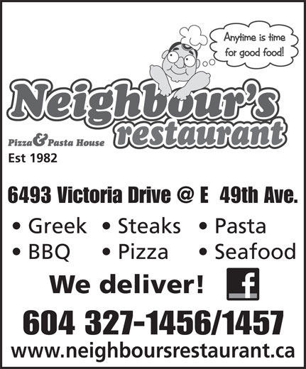 Neighbour's Restaurant & Pizza House (604-327-1456) - Display Ad - Est 1982 Est 1982 Greek  Steaks  Pasta BBQ Pizza Seafood We deliver! 604 327-1456/1457 www.neighboursrestaurant.ca Pizza Seafood We deliver! 604 327-1456/1457 www.neighboursrestaurant.ca Greek  Steaks  Pasta BBQ
