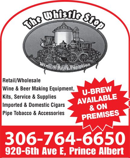 Whistle Stop (306-764-6650) - Display Ad - 764-6650 Retail/Wholesale Wine & Beer Making Equipment, U-BREW Kits, Service & Supplies AVAILABLE & ON Imported & Domestic Cigars Pipe Tobacco & Accessories PREMISES 306-764-6650 920-6th Ave E, Prince Albert 764-6650 Retail/Wholesale Wine & Beer Making Equipment, U-BREW Kits, Service & Supplies AVAILABLE & ON Imported & Domestic Cigars Pipe Tobacco & Accessories PREMISES 306-764-6650 920-6th Ave E, Prince Albert