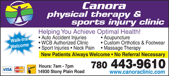 Canora Physical Therapy & Sports Injury Clinic - Display Ad - Welcome Massage Therapy  Sport Injuries   Neck Pain New Patients Always Welcome   No Referral Necessary Hours: 7am - 7pm 780 443-9610 14930 Stony Plain Road www.canoraclinic.com physical therapy & sports injury clinic Helping You Achieve Optimal Health! Acupuncture  Auto Accident Injuries Walk-Ins Custom Orthotics & Footwear  WCB Authorized Clinic