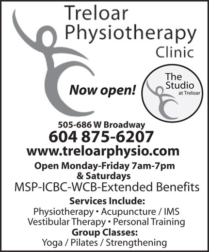 Treloar Physiotherapy Clinic (604-875-6207) - Annonce illustrée======= - Now open! 505-686 W Broadway 604 875-6207 www.treloarphysio.com Open Monday-Friday 7am-7pm & Saturdays MSP-ICBC-WCB-Extended Benefits Services Include: Physiotherapy   Acupuncture / IMS Vestibular Therapy   Personal Training Group Classes: Yoga / Pilates / Strengthening