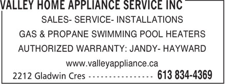 Valley Home Appliance Service Inc (613-834-4369) - Annonce illustrée======= - SALES- SERVICE- INSTALLATIONS GAS & PROPANE SWIMMING POOL HEATERS AUTHORIZED WARRANTY: JANDY- HAYWARD www.valleyappliance.ca  SALES- SERVICE- INSTALLATIONS GAS & PROPANE SWIMMING POOL HEATERS AUTHORIZED WARRANTY: JANDY- HAYWARD www.valleyappliance.ca  SALES- SERVICE- INSTALLATIONS GAS & PROPANE SWIMMING POOL HEATERS AUTHORIZED WARRANTY: JANDY- HAYWARD www.valleyappliance.ca