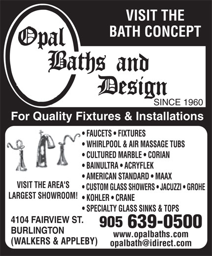 Opal Baths and Design (905-639-0500) - Display Ad - VISIT THE BATH CONCEPT SINCE 1960 For Quality Fixtures & Installations FAUCETS   FIXTURES WHIRLPOOL & AIR MASSAGE TUBS CULTURED MARBLE   CORIAN BAINULTRA   ACRYFLEK AMERICAN STANDARD   MAAX VISIT THE AREA'S CUSTOM GLASS SHOWERS   JACUZZI   GROHE LARGEST SHOWROOM! KOHLER   CRANE SPECIALTY GLASS SINKS & TOPS 4104 FAIRVIEW ST. BURLINGTON www.opalbaths.comwww.opalbaths.com (WALKERS & APPLEBY) VISIT THE BATH CONCEPT SINCE 1960 For Quality Fixtures & Installations FAUCETS   FIXTURES WHIRLPOOL & AIR MASSAGE TUBS CULTURED MARBLE   CORIAN BAINULTRA   ACRYFLEK AMERICAN STANDARD   MAAX VISIT THE AREA'S CUSTOM GLASS SHOWERS   JACUZZI   GROHE LARGEST SHOWROOM! KOHLER   CRANE SPECIALTY GLASS SINKS & TOPS 4104 FAIRVIEW ST. BURLINGTON www.opalbaths.comwww.opalbaths.com (WALKERS & APPLEBY)