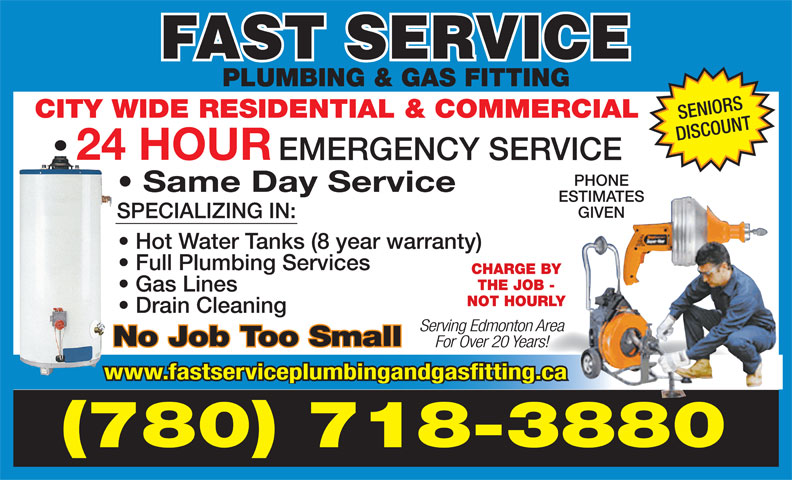 Fast Service Plumbing & Gas Fitting (780-718-3880) - Display Ad - CITY WIDE RESIDENTIAL & COMMERCIAL SENIORS DISCOUNT 24 HOUR EMERGENCY SERVICE PHONE Same Day Service ESTIMATES GIVEN SPECIALIZING IN: Hot Water Tanks (8 year warranty) Full Plumbing Services CHARGE BY THE JOB - Gas Lines PLUMBING & GAS FITTING NOT HOURLY Drain Cleaning Serving Edmonton Area No Job Too Small For Over 20 Years! www.fastserviceplumbingandgasfitting.ca (780) 718-3880 PLUMBING & GAS FITTING CITY WIDE RESIDENTIAL & COMMERCIAL SENIORS DISCOUNT 24 HOUR EMERGENCY SERVICE PHONE Same Day Service ESTIMATES GIVEN SPECIALIZING IN: Hot Water Tanks (8 year warranty) Full Plumbing Services CHARGE BY THE JOB - Gas Lines NOT HOURLY Drain Cleaning Serving Edmonton Area No Job Too Small For Over 20 Years! www.fastserviceplumbingandgasfitting.ca (780) 718-3880