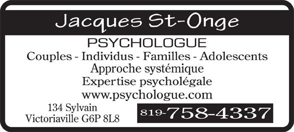 St-Onge Jacques (819-758-4337) - Annonce illustrée======= - Couples - Individus - Familles - Adolescents Approche systémique Expertise psycholégale www.psychologue.com 134 Sylvain 819- 758-4337 Victoriaville G6P 8L8