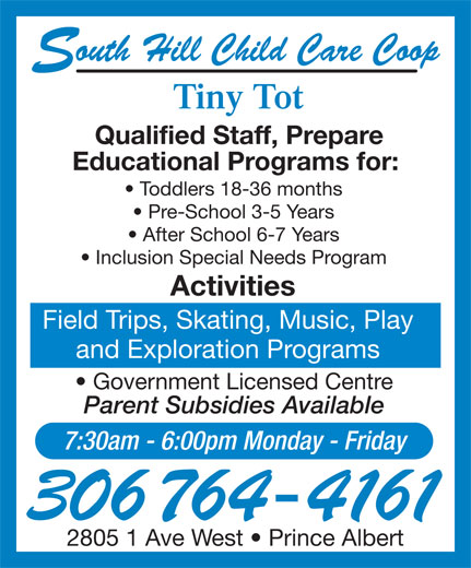 Tiny Tot Child Care Centre (306-764-4161) - Display Ad - outh Hill Child Care Coop Tiny Tot Qualified Staff, Prepare Educational Programs for: Toddlers 18-36 months Pre-School 3-5 Years After School 6-7 Years Inclusion Special Needs Program Activities Field Trips, Skating, Music, Play and Exploration Programs Government Licensed Centre Parent Subsidies Available 7:30am - 6:00pm Monday - Friday 306 764-4161 2805 1 Ave West   Prince Albert