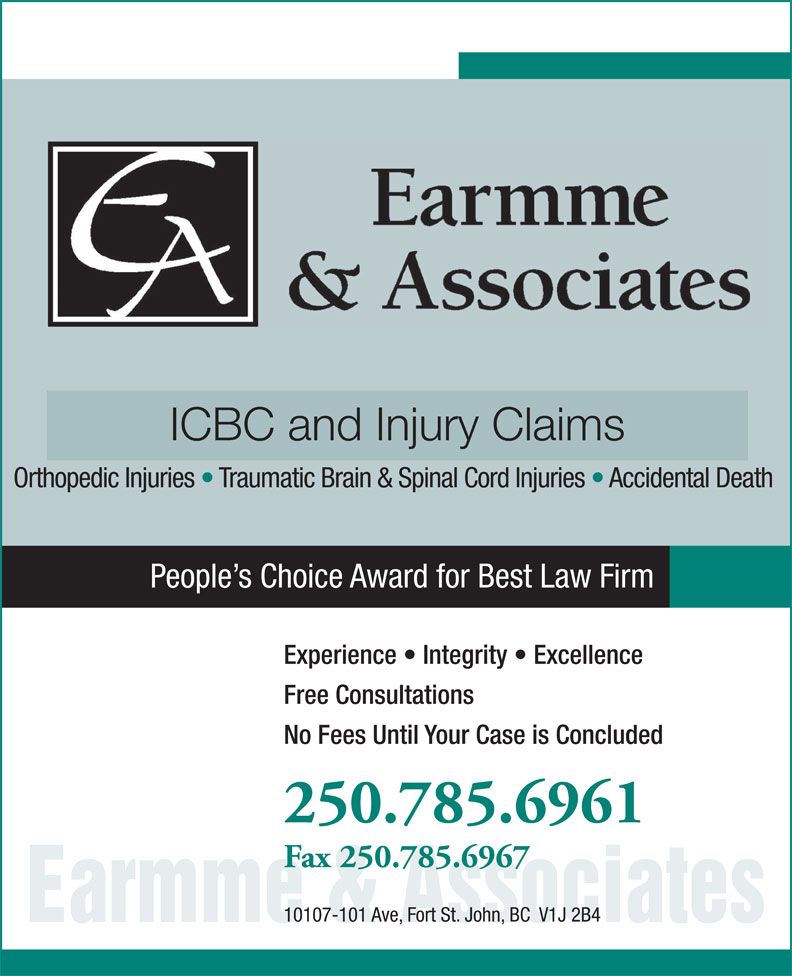 Earmme & Associates (250-785-6961) - Annonce illustrée======= - ICBC and Injury Claims Orthopedic Injuries   Traumatic Brain & Spinal Cord Injuries   Accidental Death People s Choice Award for Best Law Firm Experience   Integrity   Excellence Free Consultations No Fees Until Your Case is Concluded 250.785.6961 Fax 250.785.6967 10107-101 Ave, Fort St. John, BC  V1J 2B4 Earmme & Associates