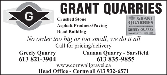 Grant Quarries (613-821-3904) - Display Ad - GRANT QUARRIES Crushed Stone Asphalt Products/Paving Road Building No order too big or too small, we do it all Call for pricing/delivery Greely QuarryCanaan Quarry - Sarsfield 613 821-3904613 835-9855 www.cornwallgravel.ca Head Office - Cornwall 613 932-6571  GRANT QUARRIES Crushed Stone Asphalt Products/Paving Road Building No order too big or too small, we do it all Call for pricing/delivery Greely QuarryCanaan Quarry - Sarsfield 613 821-3904613 835-9855 www.cornwallgravel.ca Head Office - Cornwall 613 932-6571