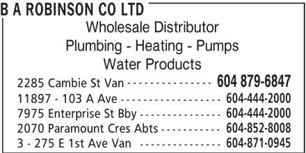 Robinson Lighting & Bath Centre (604-879-6847) - Annonce illustrée======= - B A ROBINSON CO LTD Wholesale Distributor Plumbing - Heating - Pumps Water Products --------------- 604 879-6847 2285 Cambie St Van 604-444-2000 11897 - 103 A Ave ------------------ 604-444-2000 7975 Enterprise St Bby --------------- 604-852-8008 2070 Paramount Cres Abts ----------- 604-871-0945 3 - 275 E 1st Ave Van --------------- B A ROBINSON CO LTD Wholesale Distributor Plumbing - Heating - Pumps Water Products --------------- 604 879-6847 2285 Cambie St Van 604-444-2000 11897 - 103 A Ave ------------------ 604-444-2000 7975 Enterprise St Bby --------------- 604-852-8008 2070 Paramount Cres Abts ----------- 604-871-0945 3 - 275 E 1st Ave Van ---------------