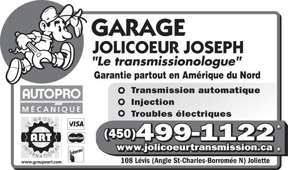 Garage Jolicoeur Joseph (450-759-2222) - Annonce illustrée======= - Garantie partout en Amérique du Nord Transmission automatique Injection MÉCANIQUE Troubles électriques (450) 499-1122 www.jolicoeurtransmission.ca 108 Lévis (Angle St-Charles-Borromée N) Joliette www.groupeart.com
