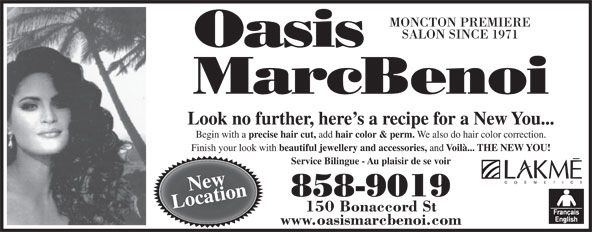 Oasis MarcBenoi (506-858-9019) - Display Ad - SALON SINCE 1971 Look no further, here s a recipe for a New You... Begin with a precise hair cut, add hair color & perm. We also do hair color correction. Finish your look with beautiful jewellery and accessories, and Voilà... THE NEW YOU! Service Bilingue - Au plaisir de se voir New 858-9019 Location 150 Bonaccord St www.oasismarcbenoi.com MONCTON PREMIERE