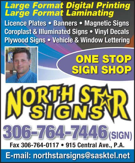 North Star Signs (306-764-7446) - Display Ad - Large Format Laminating Licence Plates   Banners   Magnetic Signs Coroplast & Illuminated Signs   Vinyl Decals Plywood Signs   Vehicle & Window Lettering ONE STOP Large Format Digital Printing SIGN SHOP 306-764-7446 (SIGN)(S Fax 306-764-0117   915 Central Ave., P.A. Fax 306-764-0117   915 Central Ave.,