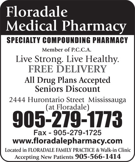 Floradale Medical Pharmacy Ltd (905-279-1773) - Display Ad - Floradale Medical Pharmacy SPECIALTY COMPOUNDING PHARMACY Member of P.C.C.A. Live Strong. Live Healthy. FREE DELIVERY All Drug Plans Accepted Seniors Discount 2444 Hurontario Street  Mississauga (at Floradale) 905-279-1773 Fax - 905-279-1725 www.floradalepharmacy.com Located in FLORADALE FAMILY PRACTICE & Walk-in Clinic Accepting New Patients 905-566-1414