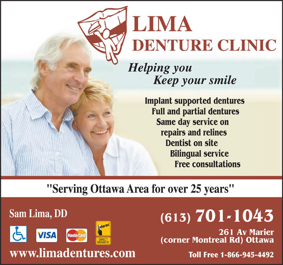 "Lima Denture Clinic (613-749-5397) - Annonce illustrée======= - 261 Av Marier (corner Montreal Rd) Ottawa www.limadentures.com Toll Free 1-866-945-4492 LIMA DENTURE CLINIC Helping you Keep your smile Implant supported dentures Full and partial dentures Same day service on repairs and relines Dentist on site Bilingual service Free consultations ""Serving Ottawa Area for over 25 years"" Sam Lima, DD (613) 701-1043 261 Av Marier (corner Montreal Rd) Ottawa www.limadentures.com Toll Free 1-866-945-4492 LIMA DENTURE CLINIC Helping you Keep your smile Implant supported dentures Full and partial dentures Same day service on repairs and relines Dentist on site Bilingual service Free consultations ""Serving Ottawa Area for over 25 years"" Sam Lima, DD (613) 701-1043"