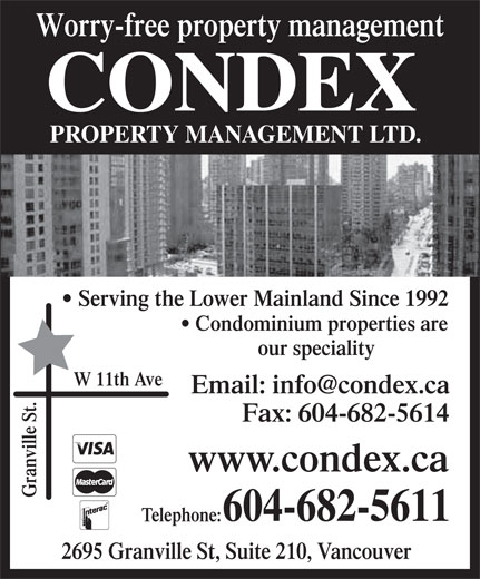 Condex Property Management Ltd (604-682-5611) - Display Ad - Serving the Lower Mainland Since 1992 PROPERTY MANAGEMENT LTD. Worry-free property management CONDEX Condominium properties are our speciality W 11th Ave Fax: 604-682-5614 www.condex.ca Granville St. 604-682-5611 Telephone: 2695 Granville St, Suite 210, Vancouver
