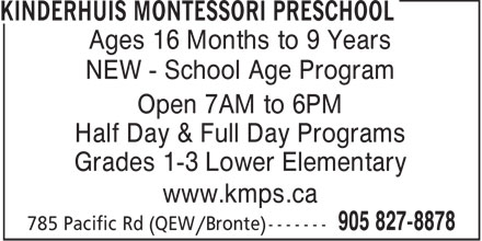 Kinderhuis Montessori Preschool (905-827-8878) - Display Ad - Ages 16 Months to 9 Years NEW - School Age Program Open 7AM to 6PM Half Day & Full Day Programs Grades 1-3 Lower Elementary www.kmps.ca  Ages 16 Months to 9 Years NEW - School Age Program Open 7AM to 6PM Half Day & Full Day Programs Grades 1-3 Lower Elementary www.kmps.ca