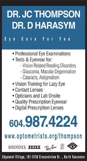 Dr J C Thompson (604-987-4224) - Annonce illustrée======= - DR. JC THOMPSON DR. D HARASYM Eye Care For You Professional Eye Examinations Tests & Eyewear for: - Vision Related Reading Disorders - Glaucoma, Macular Degeneration - Cataracts, Astigmatism Vision Training for Lazy Eye Contact Lenses Opticians and Lab Onsite Quality Prescription Eyewear Digital Prescription Lenses 604.987.4224 www.optometrists.org/thompson Edgemont Village, 101-3150 Crescentview D r. , North Vancouver DR. JC THOMPSON DR. D HARASYM Eye Care For You Professional Eye Examinations Tests & Eyewear for: - Vision Related Reading Disorders - Glaucoma, Macular Degeneration - Cataracts, Astigmatism Vision Training for Lazy Eye Contact Lenses Opticians and Lab Onsite Quality Prescription Eyewear Digital Prescription Lenses 604.987.4224 www.optometrists.org/thompson Edgemont Village, 101-3150 Crescentview D r. , North Vancouver