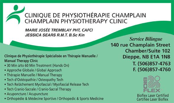 Clinique de Physiotherapie Champlain (506-857-4763) - Annonce illustrée======= - CLINIQUE DE PHYSIOTHÉRAPIE CHAMPLAIN CHAMPLAIN PHYSIOTHERAPY CLINIC MARIE JOSÉE TREMBLAY PHT, CAFCI JESSICA SEARS R.M.T. B.Sc Kin Service Bilingue 140 rue Champlain Street Chamber/Suite 102 Clinique de Physiothérapie Spécialisée en Thérapie Manuelle / Dieppe, NB E1A 1N8 Manual Therapy Clinic T. (506)857-4763 30 Min à/to 60 Min Treatment (Hands On) F. (506)857-4760 Approche Globale / Global Approach Thérapie Manuelle / Manual Therapy Tech d'Ostéopathie / Osteopathy Tech Tech Relâchement Myofascial / Myofascial Release Tech Tech Cranio-Sacrale / Cranio-Sacral Therapy Acuponcture / Acupuncture Bioflex Laser Certified Orthopédie & Médecine Sportive / Orthopedic & Sports Medicine Certifiée Laser Bioflex
