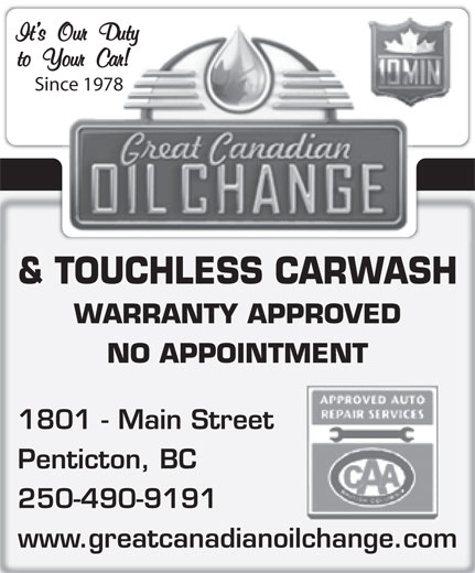 Great Canadian Oil Change (250-490-9191) - Display Ad - It s Our Duty to Your Car! Since 1978 & TOUCHLESS CARWASH WARRANTY APPROVED NO APPOINTMENT 1801 - Main Street Penticton, BC 250-490-9191 www.greatcanadianoilchange.com It s Our Duty to Your Car! Since 1978 & TOUCHLESS CARWASH WARRANTY APPROVED NO APPOINTMENT 1801 - Main Street Penticton, BC 250-490-9191 www.greatcanadianoilchange.com
