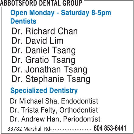 Abbotsford Dental Group (604-853-6441) - Annonce illustrée======= - Open Monday - Saturday 8-5pm Dentists Dr. Richard Chan Dr. David Lim Dr. Daniel Tsang Dr. Gratio Tsang Dr. Jonathan Tsang Dr. Stephanie Tsang Specialized Dentistry Dr Michael Sha, Endodontist Dr. Trista Felty, Orthodontist Dr. Andrew Han, Periodontist