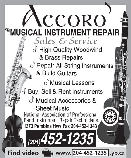 Accord Musical Instrument Repair (204-452-1235) - Display Ad - MUSICAL INSTRUMENT REPAIR Sales & Service High Quality Woodwind & Brass Repairs Repair All String Instruments & Build Guitars Musical Lessons Buy, Sell & Rent Instruments Musical Accessories & Sheet Music National Association of Professional Band Instrument Repair Technicians. 1373 Pembina Hwy Fax 204-452-1343 (204)452-1235 www. 204-452-1235  .yp.ca  MUSICAL INSTRUMENT REPAIR Sales & Service High Quality Woodwind & Brass Repairs Repair All String Instruments & Build Guitars Musical Lessons Buy, Sell & Rent Instruments Musical Accessories & Sheet Music National Association of Professional Band Instrument Repair Technicians. 1373 Pembina Hwy Fax 204-452-1343 (204)452-1235 www. 204-452-1235  .yp.ca