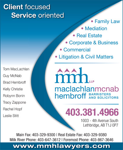 MacLachlan McNab Hembroff LLP (403-381-4966) - Display Ad - Commercial Litigation & Civil Matters Tom MacLachlanan Guy McNab Brad Hembroff Kelly Christie Robynn Bonin Tracy Zappone Rachel Hopf 403.381.4966 Leslie Stitt 1003 - 4th Avenue South Lethbridge, AB T1J 0P7 Main Fax: 403-329-9300 Corporate & Business Client focusedocused Service oriented ce oriented Real Estate Fax: 403-329-9380403-329-9300 Family Law Mediation Real Estate Rl Estate F 403-329-9380 Milk River Phone: 403-647-3612 Foremost Phone: 403-867-3646 www.mmhlawyers.com