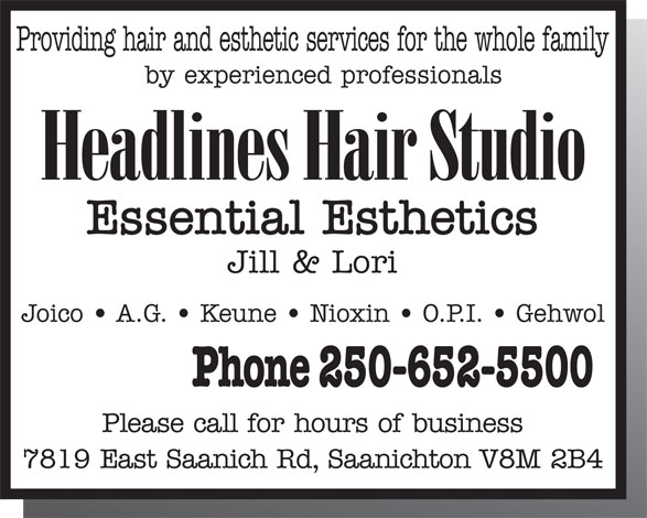 Headlines Hair Studio (250-652-5500) - Annonce illustrée======= - Providing hair and esthetic services for the whole family by experienced professionals Headlines Hair Studio Essential Esthetics Jill & Lori Joico   A.G.   Keune   Nioxin   O.P.I.   Gehwol Phone 250-652-5500 Please call for hours of business 7819 East Saanich Rd, Saanichton V8M 2B4  Providing hair and esthetic services for the whole family by experienced professionals Headlines Hair Studio Essential Esthetics Jill & Lori Joico   A.G.   Keune   Nioxin   O.P.I.   Gehwol Phone 250-652-5500 Please call for hours of business 7819 East Saanich Rd, Saanichton V8M 2B4