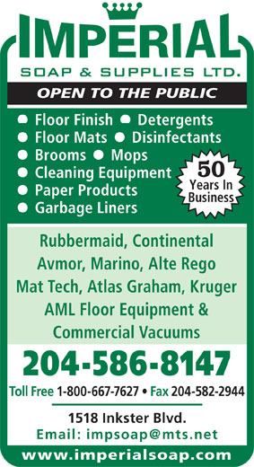 Imperial Soap & Supplies Ltd (204-586-8147) - Display Ad - OPEN TO THE PUBLIC Floor Mats     Disinfectants Brooms     Mops 50 Cleaning Equipment Years In Paper Products Business Garbage Liners Rubbermaid, Continental Avmor, Marino, Alte Rego Mat Tech, Atlas Graham, Kruger AML Floor Equipment & Commercial Vacuums Toll Free 1-800-667-7627   Fax 204-582-2944 1518 Inkster Blvd. www.imperialsoap.com 204-586-8147 Floor Finish     Detergents OPEN TO THE PUBLIC Floor Mats     Disinfectants Brooms     Mops 50 Cleaning Equipment Years In Paper Products Business Garbage Liners Rubbermaid, Continental Avmor, Marino, Alte Rego Mat Tech, Atlas Graham, Kruger AML Floor Equipment & Commercial Vacuums 204-586-8147 Floor Finish     Detergents Toll Free 1-800-667-7627   Fax 204-582-2944 1518 Inkster Blvd. www.imperialsoap.com