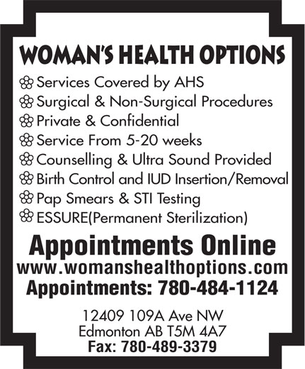 Woman's Health Options Ltd (780-484-1124) - Annonce illustrée======= - WomAn s Health Options Services Covered by AHS Surgical & Non-Surgical Procedures Private & Confidential Service From 5-20 weeks Counselling & Ultra Sound Provided Birth Control and IUD Insertion/Removal Pap Smears & STI Testing ESSURE(Permanent Sterilization) Appointments Online www.womanshealthoptions.com Appointments: 780-484-1124 12409 109A Ave NW Edmonton AB T5M 4A7 Fax: 780-489-3379