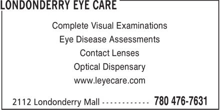 Londonderry Eye Care (780-476-7631) - Display Ad - Complete Visual Examinations Eye Disease Assessments Contact Lenses Optical Dispensary www.leyecare.com  Complete Visual Examinations Eye Disease Assessments Contact Lenses Optical Dispensary www.leyecare.com