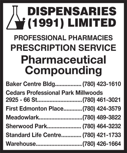 Dispensaries (1991) Limited (780-426-1664) - Annonce illustrée======= - DISPENSARIES (1991) LIMITED PROFESSIONAL PHARMACIES PRESCRIPTION SERVICE Pharmaceutical Compounding Baker Centre Bldg................. (780) 423-1610 Cedars Professional Park Millwoods 2925 - 66 St............................. (780) 461-3021 First Edmonton Place............ (780) 424-3579 Meadowlark............................ (780) 489-3822 Sherwood Park...................... (780) 464-3232 Standard Life Centre............. (780) 421-1733 Warehouse.............................. (780) 426-1664 DISPENSARIES (1991) LIMITED PROFESSIONAL PHARMACIES PRESCRIPTION SERVICE Pharmaceutical Compounding Baker Centre Bldg................. (780) 423-1610 Cedars Professional Park Millwoods 2925 - 66 St............................. (780) 461-3021 First Edmonton Place............ (780) 424-3579 Meadowlark............................ (780) 489-3822 Sherwood Park...................... (780) 464-3232 Standard Life Centre............. (780) 421-1733 Warehouse.............................. (780) 426-1664
