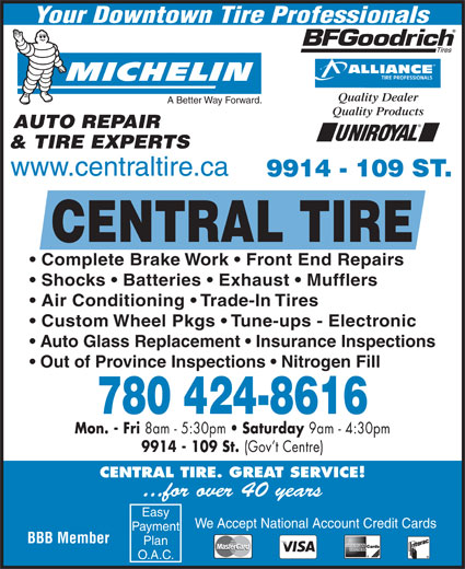 Central Tire & Auto Service (780-424-8616) - Display Ad - Your Downtown Tire Professionals Quality Dealer A Better Way Forward. Quality Products AUTO REPAIR & TIRE EXPERTS www.centraltire.ca 9914 - 109 ST. CENTRAL TIRE Complete Brake Work   Front End Repairs Shocks   Batteries   Exhaust   Mufflers Air Conditioning   Trade-In Tires Custom Wheel Pkgs   Tune-ups - Electronic Auto Glass Replacement   Insurance Inspections Out of Province Inspections   Nitrogen Fill 780 424-8616 Mon. - Fri 8am - 5:30pm Saturday 9am - 4:30pm 9914 - 109 St. (Gov t Centre) CENTRAL TIRE. GREAT SERVICE! ...for over 40 years Easy We Accept National Account Credit Cards Payment BBB Member Plan O.A.C.