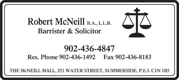 Robert McNeill (902-436-4847) - Annonce illustrée======= - Robert McNeill B.A., L.L.B. Barrister & Solicitor 902-436-4847 Res. Phone 902-436-1492     Fax 902-436-8183 THE McNEILL MALL, 251 WATER STREET, SUMMERSIDE, P.E.I. C1N 1B5
