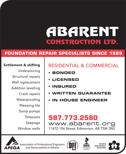Abarent Construction Ltd (780-448-2592) - Display Ad - Settlement & shifting RESIDENTIAL & COMMERCIAL Underpinning BONDED Structural repairs LICENSED Wall replacement INSURED Addition levelling WRITTEN GUARANTEE FOUNDATION REPAIR SPECIALISTS SINCE 1989 Crack repairs Waterproofing IN HOUSE ENGINEER Weeping tile Sump pumps stsopeleT 587.773.2580 Seepage www.abarent.org Window wells 11472-156 Street, Edmonton, AB T5M 3N2 Association of Professional Engineers and Geoscientists of Alberta