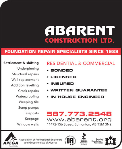 Abarent Construction Ltd (780-448-2592) - Display Ad - FOUNDATION REPAIR SPECIALISTS SINCE 1989 Settlement & shifting RESIDENTIAL & COMMERCIAL Underpinning BONDED Structural repairs LICENSED Wall replacement INSURED Addition levelling WRITTEN GUARANTEE Crack repairs Waterproofing IN HOUSE ENGINEER Weeping tile Sump pumps stsopeleT 587.773.2548 Seepage www.abarent.org Window wells 11472-156 Street, Edmonton, AB T5M 3N2 Association of Professional Engineers and Geoscientists of Alberta FOUNDATION REPAIR SPECIALISTS SINCE 1989 Settlement & shifting RESIDENTIAL & COMMERCIAL Underpinning BONDED Structural repairs LICENSED Wall replacement INSURED Addition levelling WRITTEN GUARANTEE Crack repairs Waterproofing IN HOUSE ENGINEER Weeping tile Sump pumps stsopeleT 587.773.2548 Seepage www.abarent.org Window wells 11472-156 Street, Edmonton, AB T5M 3N2 Association of Professional Engineers and Geoscientists of Alberta