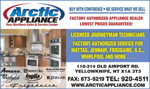 Arctic Appliance Service Ltd (867-920-4511) - Annonce illustrée======= - BUY WITH CONFIDENCE    WE SERVICE WHAT WE SELL FACTORY AUTHORIZED APPLIANCE DEALER LOWEST PRICES GUARANTEED! LICENSED JOURNEYMAN TECHNICIANS FACTORY AUTHORIZED SERVICE FOR MAYTAG, JENNAIR, FRIGIDAIRE, G.E., WHIRLPOOL AND MORE . . . 110-314 OLD AIRPORT RD. YELLOWKNIFE, NT X1A 3T3 WWW.ARCTICAPPLIANCE.COM