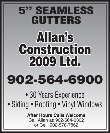 Allan's Construction Ltd (902-564-6900) - Display Ad - 5  SEAMLESS GUTTERS Allan s Construction 2009 Ltd. 902-564-6900 30 Years Experience Siding   Roofing   Vinyl Windows After Hours Calls Welcome Call Allan at: 902-564-0302 or Cell: 902-578-7862