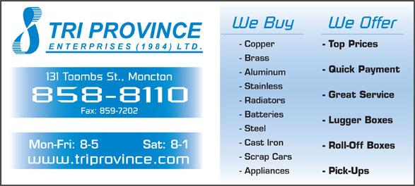 Tri Province Enterprises (506-858-8110) - Annonce illustrée======= - - Stainless - Great Service 858-8110 We Buy We Offer - Copper - Top Prices - Brass - Quick Payment - Aluminum 131 Toombs St., Moncton - Radiators Fax: 859-7202 - Batteries - Lugger Boxes - Steel - Cast Iron Mon-Fri: 8-5 Sat: 8-1 - Roll-Off Boxes - Scrap Cars www.triprovince.com - Appliances - Pick-Ups