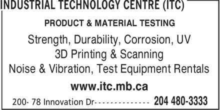 Industrial Technology Centre (ITC) (204-480-3333) - Annonce illustrée======= - PRODUCT & MATERIAL TESTING Strength, Durability, Corrosion, UV Noise & Vibration, Test Equipment Rentals www.itc.mb.ca 3D Printing & Scanning