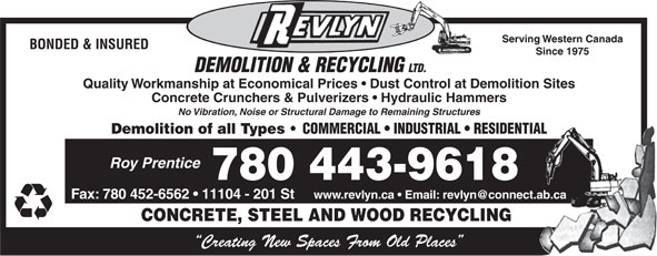 Revlyn Demolition & Recycling Ltd (780-454-8167) - Display Ad - Serving Western Canada BONDED & INSURED Since 1975 DEMOLITION & RECYCLING LTD. Quality Workmanship at Economical Prices   Dust Control at Demolition Sites Concrete Crunchers & Pulverizers   Hydraulic Hammers No Vibration, Noise or Structural Damage to Remaining Structures Demolition of all Types COMMERCIAL   INDUSTRIAL   RESIDENTIAL Roy Prentice 780 443-9618 Fax: 780 452-6562   11104 - 201 St CONCRETE, STEEL AND WOOD RECYCLING Creating New Spaces From Old Places Serving Western Canada BONDED & INSURED Since 1975 DEMOLITION & RECYCLING LTD. Quality Workmanship at Economical Prices   Dust Control at Demolition Sites Concrete Crunchers & Pulverizers   Hydraulic Hammers No Vibration, Noise or Structural Damage to Remaining Structures Demolition of all Types COMMERCIAL   INDUSTRIAL   RESIDENTIAL Roy Prentice 780 443-9618 Fax: 780 452-6562   11104 - 201 St CONCRETE, STEEL AND WOOD RECYCLING Creating New Spaces From Old Places