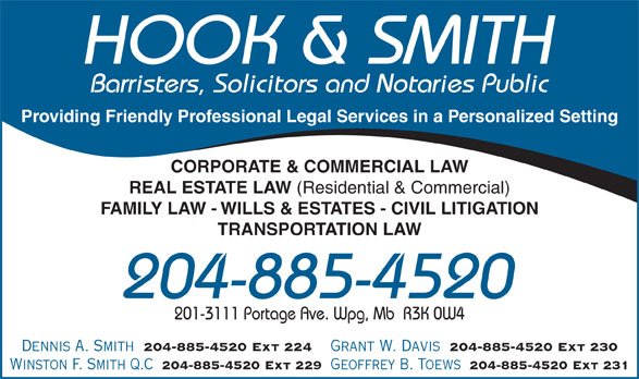 Hook & Smith (204-885-4520) - Annonce illustrée======= - HOOK & SMITH Barristers, Solicitors and Notaries Public Providing Friendly Professional Legal Services in a Personalized Setting CORPORATE & COMMERCIAL LAW REAL ESTATE LAW HOOK & SMITH Barristers, Solicitors and Notaries Public Providing Friendly Professional Legal Services in a Personalized Setting CORPORATE & COMMERCIAL LAW REAL ESTATE LAW (Residential & Commercial) FAMILY LAW - WILLS & ESTATES - CIVIL LITIGATION TRANSPORTATION LAW 204-885-4520 201-3111 Portage Ave. Wpg, Mb  R3K 0W4 (Residential & Commercial) FAMILY LAW - WILLS & ESTATES - CIVIL LITIGATION TRANSPORTATION LAW 204-885-4520 201-3111 Portage Ave. Wpg, Mb  R3K 0W4 Dennis A. Smith 204-885-4520 Ext 224 Grant W. Davis 204-885-4520 Ext 230 Winston F. Smith Q.C 204-885-4520 Ext 229 Geoffrey B. Toews 204-885-4520 Ext 231 Dennis A. Smith 204-885-4520 Ext 224 Grant W. Davis 204-885-4520 Ext 230 Winston F. Smith Q.C 204-885-4520 Ext 229 Geoffrey B. Toews 204-885-4520 Ext 231