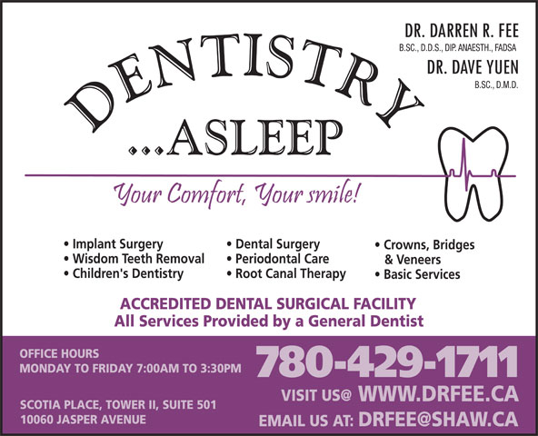 Fee Darren Dr (780-429-1711) - Display Ad - Crowns, Bridges B.SC., D.M.D. B.SC., D.D.S., DIP. ANAESTH., FADSA Implant Surgery Dental Surgery Wisdom Teeth Removal Periodontal Care & Veneers Children's Dentistry Root Canal Therapy Basic Services ACCREDITED DENTAL SURGICAL FACILITY All Services Provided by a General Dentist OFFICE HOURS MONDAY TO FRIDAY 7:00AM TO 3:30PM 780-429-1711 WWW.DRFEE.CA SCOTIA PLACE, TOWER II, SUITE 501 10060 JASPER AVENUE