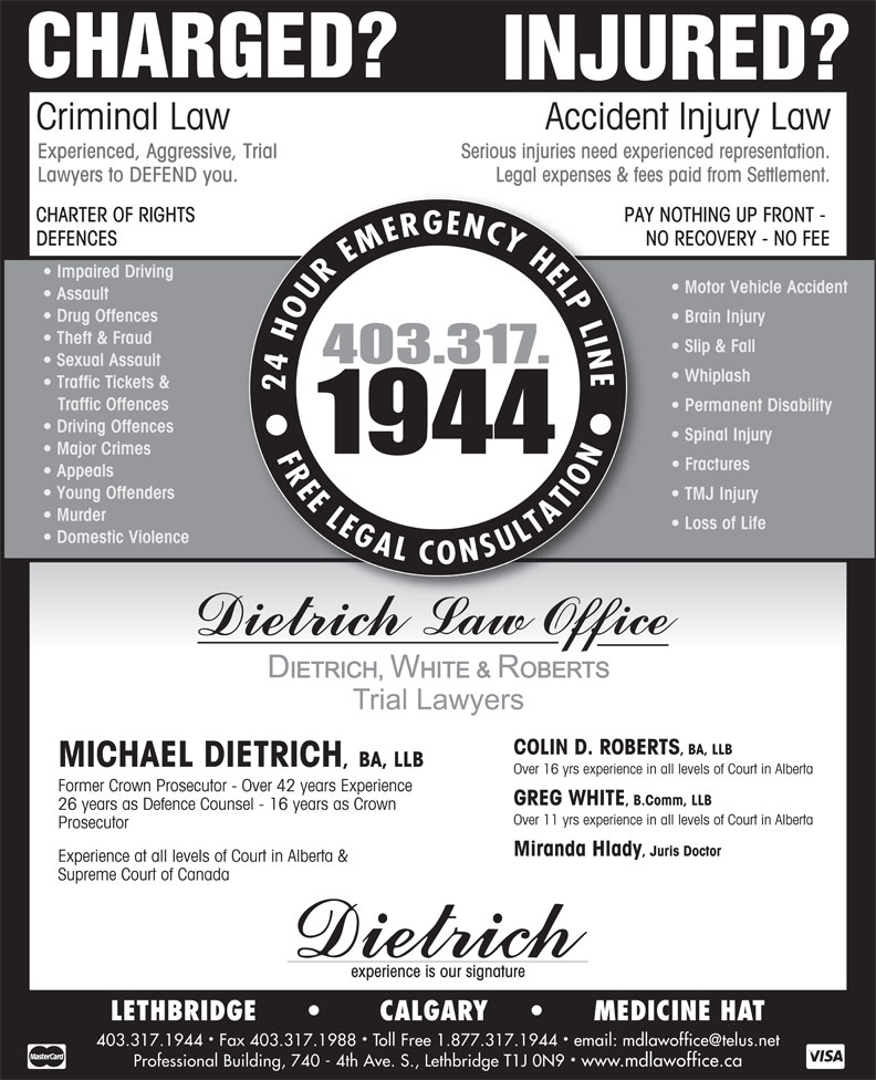 Dietrich Michael (403-317-1944) - Annonce illustrée======= - CHARGED? INJURED? Criminal Law Accident Injury Law Serious injuries need experienced representation.Experienced, Aggressive, Trial Legal expenses & fees paid from Settlement.Lawyers to DEFEND you. PAY NOTHING UP FRONT - CHARTER OF RIGHTS NO RECOVERY - NO FEEDEFENCES Impaired Driving Motor Vehicle Accident Assault Drug Offences Brain Injury Theft & Fraud Slip & Fall Sexual Assault Whiplash Traffic Tickets & Traffic Offences Permanent Disability Driving Offences Spinal Injury Major Crimes Fractures Appeals Young Offenders TMJ Injury Murder Loss of Life Domestic Violence COLIN D. ROBERTS , BA, LLB MICHAEL DIETRICH , BA, LLB Over 16 yrs experience in all levels of Court in Alberta Former Crown Prosecutor - Over 42 years Experience Over 16 yrs experience in all levels of Court in Alberta Former Crown Prosecutor - Over 42 years Experience GREG WHITE , B.Comm, LLB 26 years as Defence Counsel - 16 years as Crown Over 11 yrs experience in all levels of Court in Alberta Prosecutor Miranda Hlady , Juris Doctor Experience at all levels of Court in Alberta & Supreme Court of Canada experience is our signature LETHBRIDGE              CALGARY            MEDICINE HAT Professional Building, 740 - 4th Ave. S., Lethbridge T1J 0N9  www.mdlawoffice.ca GREG WHITE , B.Comm, LLB 26 years as Defence Counsel - 16 years as Crown Over 11 yrs experience in all levels of Court in Alberta Prosecutor Miranda Hlady , Juris Doctor Experience at all levels of Court in Alberta & Supreme Court of Canada experience is our signature LETHBRIDGE              CALGARY            MEDICINE HAT Professional Building, 740 - 4th Ave. S., Lethbridge T1J 0N9  www.mdlawoffice.ca Theft & Fraud Slip & Fall Sexual Assault Whiplash Traffic Tickets & Traffic Offences Permanent Disability Driving Offences Spinal Injury Major Crimes Fractures Appeals Young Offenders TMJ Injury Murder Loss of Life Domestic Violence COLIN D. ROBERTS , BA, LLB MICHAEL DIETRICH , BA,