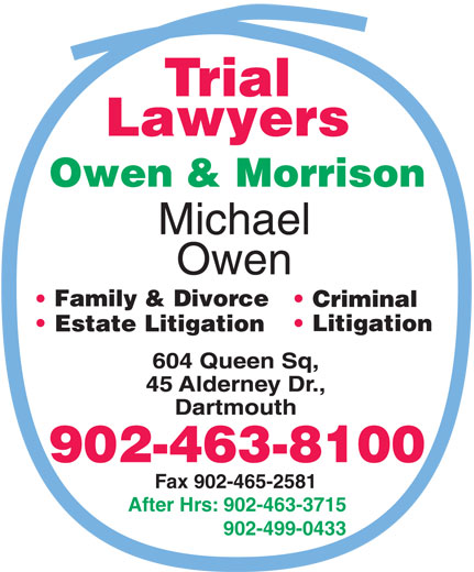 Owen & Morrison (902-499-0433) - Annonce illustrée======= - Criminal Litigation Estate Litigation 902-463-8100 Fax 902-465-2581 After Hrs: 902-463-3715 902-499-0433 Family & Divorce