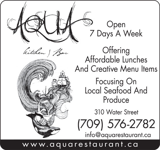 Aqua Kitchen & Bar (709-576-2782) - Display Ad - Open 7 Days A Week Offering Affordable Lunches And Creative Menu Items Focusing On Local Seafood And Produce 310 Water Street (709) 576-2782 www.aquarestaurant.ca