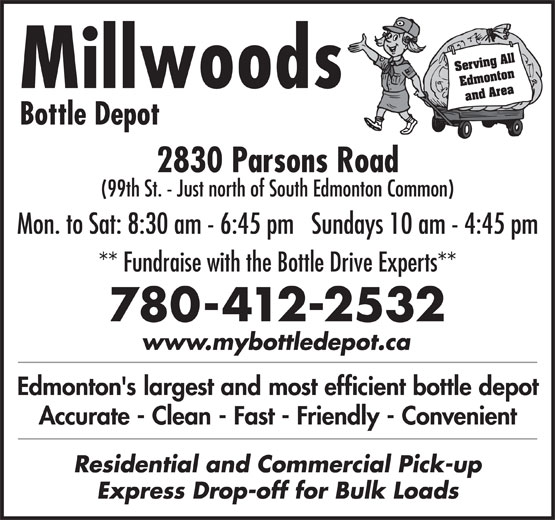 Millwoods Bottle Depot (780-944-6922) - Display Ad - Millwoods and Area Bottle Depot 2830 Parsons Road Serving All Edmonton Millwoods and Area Bottle Depot 2830 Parsons Road (99th St. - Just north of South Edmonton Common) Mon. to Sat: 8:30 am - 6:45 pm   Sundays 10 am - 4:45 pm ** Fundraise with the Bottle Drive Experts** 780-412-2532 www.mybottledepot.ca Edmonton's largest and most efficient bottle depot Accurate - Clean - Fast - Friendly - Convenient Residential and Commercial Pick-up Express Drop-off for Bulk Loads Serving All Edmonton Millwoods and Area Bottle Depot 2830 Parsons Road (99th St. - Just north of South Edmonton Common) Mon. to Sat: 8:30 am - 6:45 pm   Sundays 10 am - 4:45 pm ** Fundraise with the Bottle Drive Experts** 780-412-2532 www.mybottledepot.ca Edmonton's largest and most efficient bottle depot Accurate - Clean - Fast - Friendly - Convenient Residential and Commercial Pick-up Express Drop-off for Bulk Loads Edmonton (99th St. - Just north of South Edmonton Common) Mon. to Sat: 8:30 am - 6:45 pm   Sundays 10 am - 4:45 pm ** Fundraise with the Bottle Drive Experts** 780-412-2532 www.mybottledepot.ca Edmonton's largest and most efficient bottle depot Accurate - Clean - Fast - Friendly - Convenient Residential and Commercial Pick-up Express Drop-off for Bulk Loads Serving All Edmonton Millwoods and Area Bottle Depot 2830 Parsons Road (99th St. - Just north of South Edmonton Common) Mon. to Sat: 8:30 am - 6:45 pm   Sundays 10 am - 4:45 pm ** Fundraise with the Bottle Drive Experts** 780-412-2532 www.mybottledepot.ca Edmonton's largest and most efficient bottle depot Accurate - Clean - Fast - Friendly - Convenient Residential and Commercial Pick-up Express Drop-off for Bulk Loads Serving All