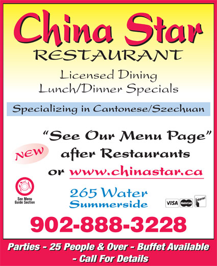China Star Restaurant (902-888-3228) - Display Ad - Licensed Dining Lunch/Dinner Specials Specializing in Cantonese/Szechuan See Our Menu Page after Restaurants NEW or www.chinastar.ca 265 Water Summerside 902-888-3228 Parties - 25 People & Over - Buffet Available - Call For Details