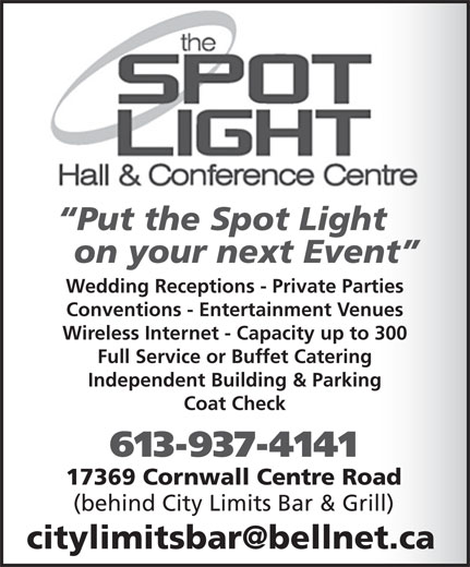 Spotlight Hall & Conference Centre (613-937-4141) - Annonce illustrée======= - Put the Spot Light on your next Event Wedding Receptions - Private Parties Conventions - Entertainment Venues Wireless Internet - Capacity up to 300 Full Service or Buffet Catering Independent Building & Parking Coat Check 613-937-4141 17369 Cornwall Centre Road (behind City Limits Bar & Grill)